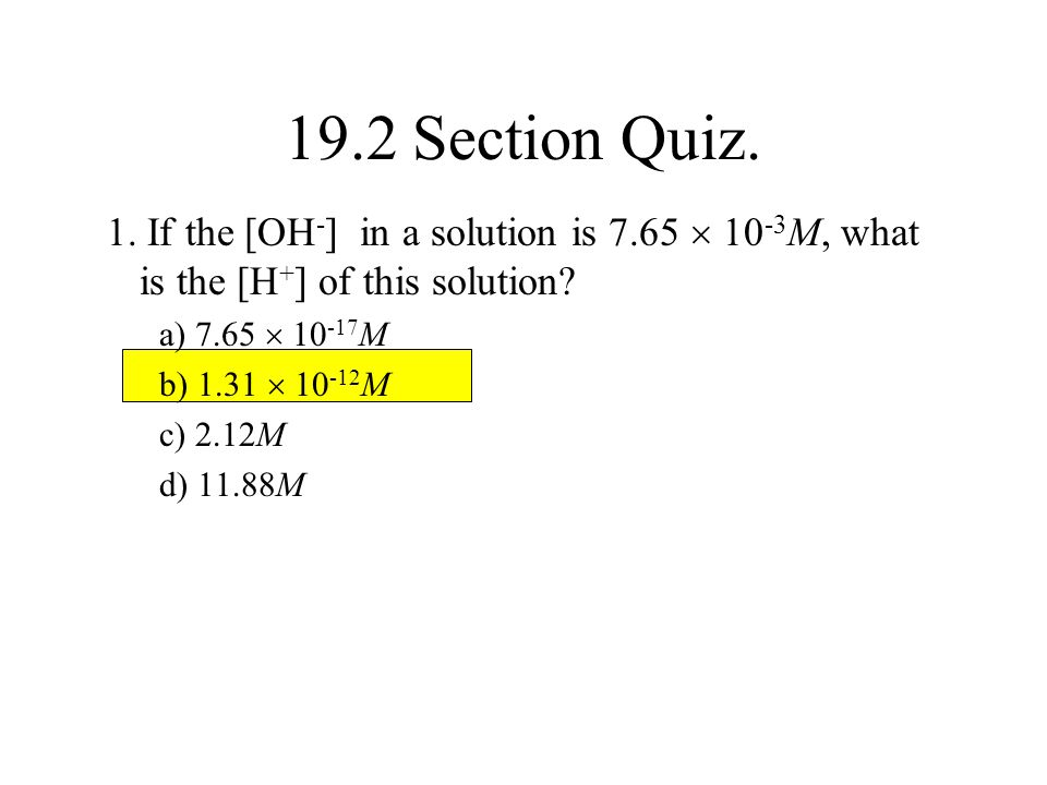 19.2 Section Quiz. 1. If the [OH-] in a solution is 7.65  10-3M, what is the [H+] of this solution